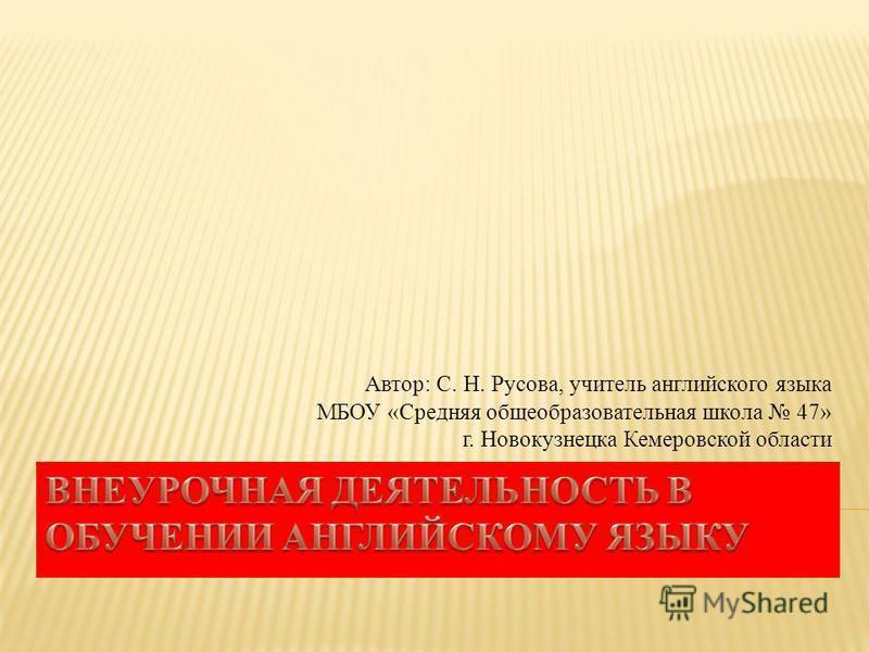 Автор: С. Н. Русова, учитель английского языка МБОУ «Средняя общеобразовательная школа 47» г. Новокузнецка Кемеровской области