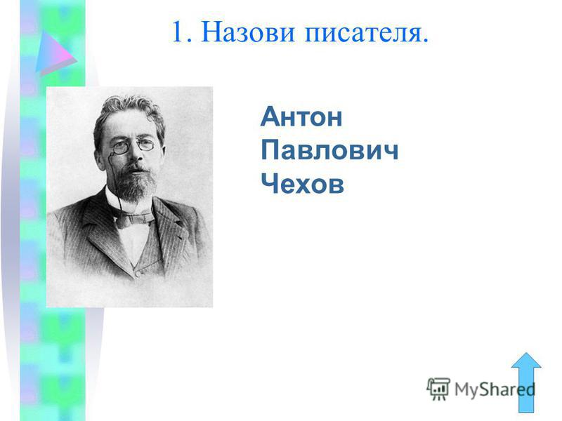 1. Назови писателя. Антон Павлович Чехов