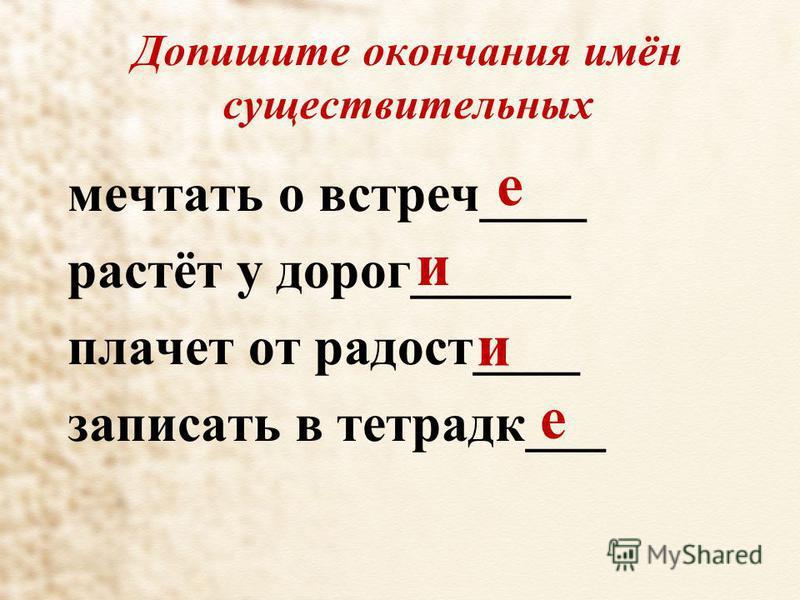 Допишите окончания имён существительных мечтать о встреч____ растёт у дорог______ плачет от радость____ записать в тетрадке___ е и и е