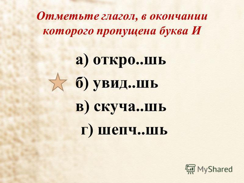 Отметьте глагол, в окончании которого пропущена буква И а) открой..шь б) увид..шь в) скучаю..шь г) шепч..шь