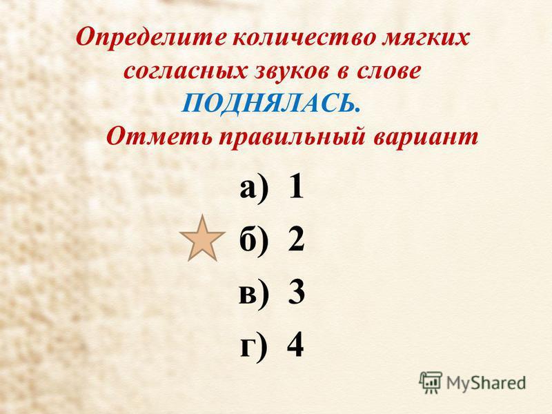 Определите количество мягких согласных звуков в слове ПОДНЯЛАСЬ. Отметь правильный вариант а) 1 б) 2 в) 3 г) 4