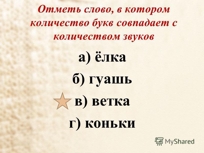 Отметь слово, в котором количество букв совпадает с количеством звуков а) ёлка б) гуашь в) ветка г) коньки