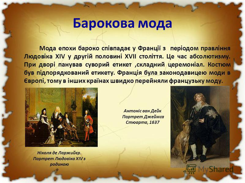 Барокова мода Мода епохи бароко співпадає у Франції з періодом правління Людовіка XIV у другій половині XVII століття. Це час абсолютизму. При дворі панував суворий етикет,складний церемоніал. Костюм був підпорядкований етикету. Франція була законода