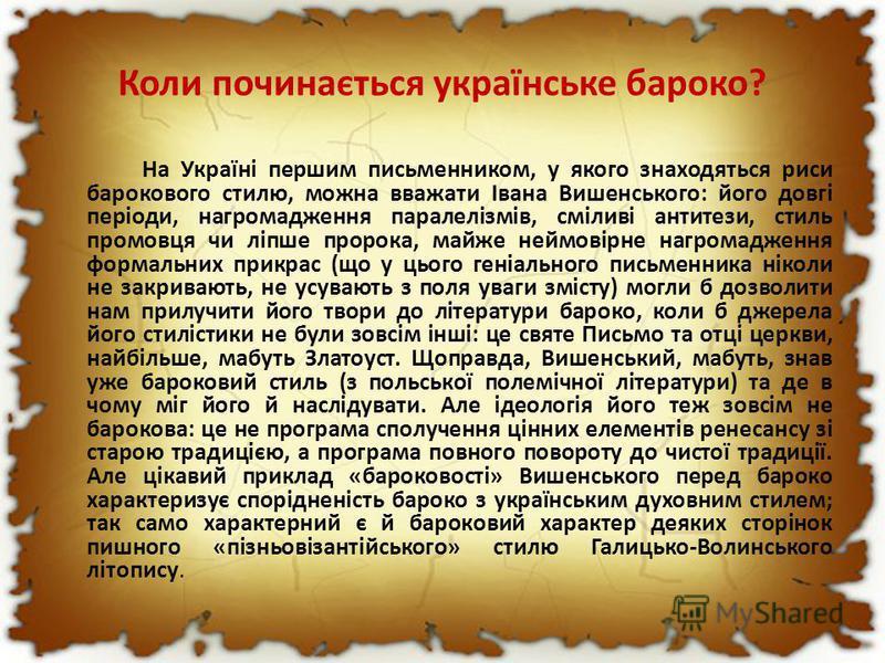 Коли починається українське бароко? На Україні першим письменником, у якого знаходяться риси барокового стилю, можна вважати Івана Вишенського: його довгі періоди, нагромадження паралелізмів, сміливі антитези, стиль промовця чи ліпше пророка, майже н