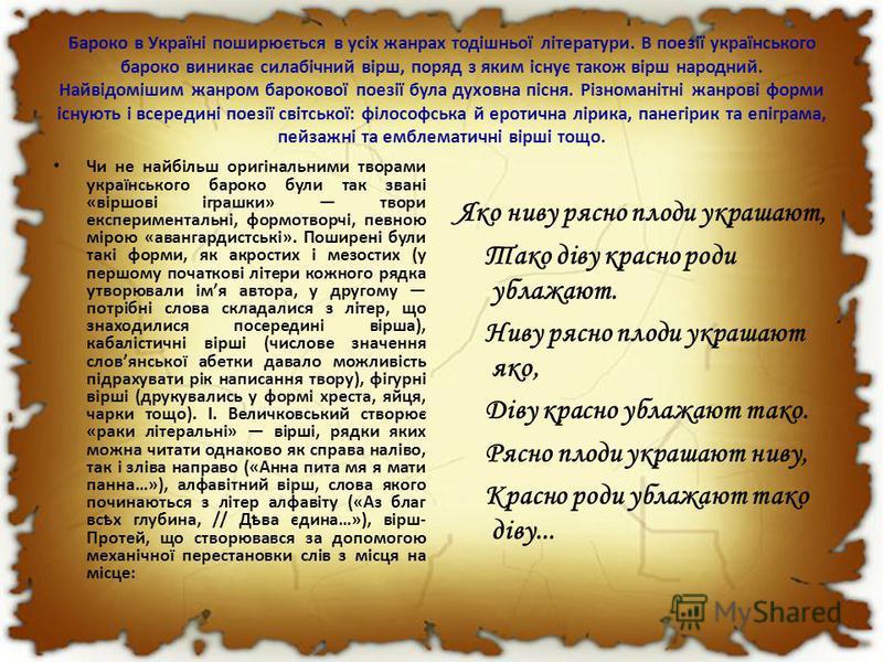 Бароко в Україні поширюється в усіх жанрах тодішньої літератури. В поезії українського бароко виникає силабічний вірш, поряд з яким існує також вірш народний. Найвідомішим жанром барокової поезії була духовна пісня. Різноманітні жанрові форми існують