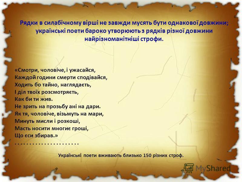 Рядки в силабічному вірші не завжди мусять бути однакової довжини; українські поети бароко утворюють з рядків різної довжини найрізноманітніші строфи. «Смотри, чоловіче, і ужасайся, Каждой години смерти сподівайся, Ходить бо тайно, наглядаєть, І діл