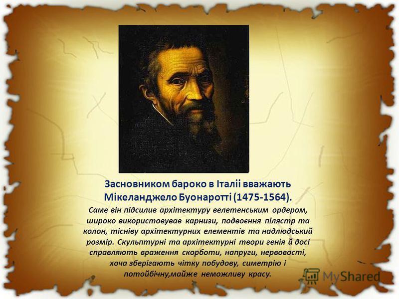 Засновником бароко в Італіі вважають Мікеланджело Буонаротті (1475-1564). Саме він підсилив архітектуру велетенським ордером, широко використовував карнизи, подвоєння пілястр та колон, тісніву архітектурних елементів та надлюдський розмір. Скульптурн