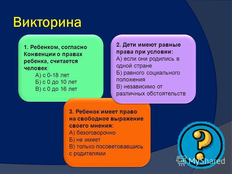 1. Ребенком, согласно Конвенции о правах ребенка, считается человек: А) с 0-18 лет Б) с 0 до 10 лет В) с 0 до 16 лет 1. Ребенком, согласно Конвенции о правах ребенка, считается человек: А) с 0-18 лет Б) с 0 до 10 лет В) с 0 до 16 лет Викторина 3. Реб