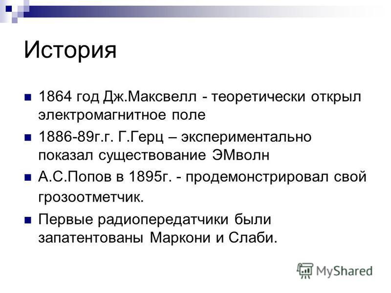 История 1864 год Дж.Максвелл - теоретически открыл электромагнитное поле 1886-89 г.г. Г.Герц – экспериментально показал существование ЭМволн А.С.Попов в 1895 г. - продемонстрировал свой грозоотметчик. Первые радиопередатчики были запатентованы Маркон