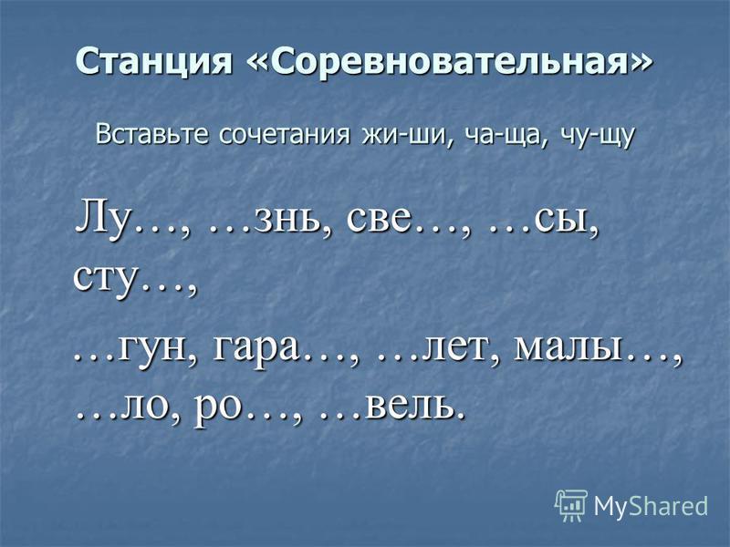 Станция «Соревновательная» Вставьте сочетания жи-ши, ча-ща, чу-щу Лу…, …знь, все…, …пмы, сто…, Лу…, …знь, все…, …пмы, сто…, …гун, гора…, …лет, малы…, …ло, ро…, …вели. …гун, гора…, …лет, малы…, …ло, ро…, …вели.