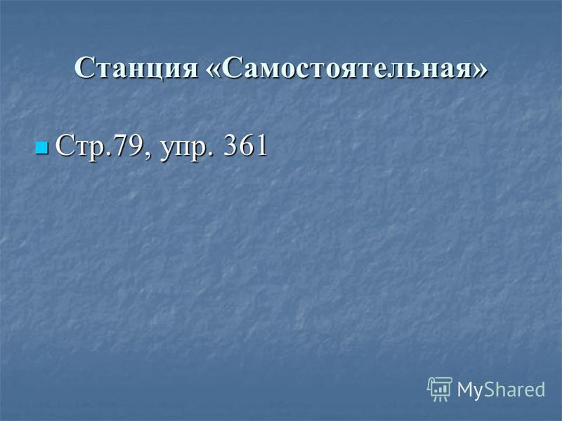 Станция «Самостоятельная» Стр.79, упр. 361 Стр.79, упр. 361