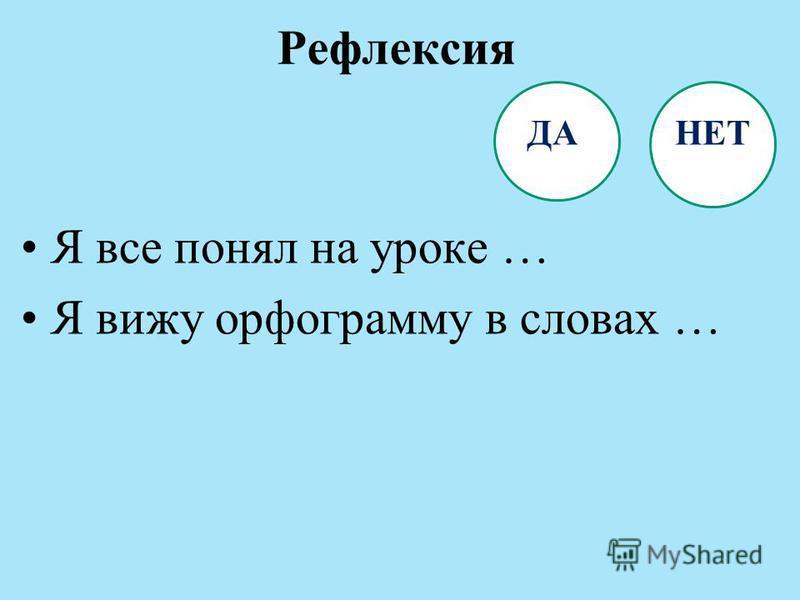 Рефлексия ДА НЕТ Я все понял на уроке … Я вижу орфограмму в словах …