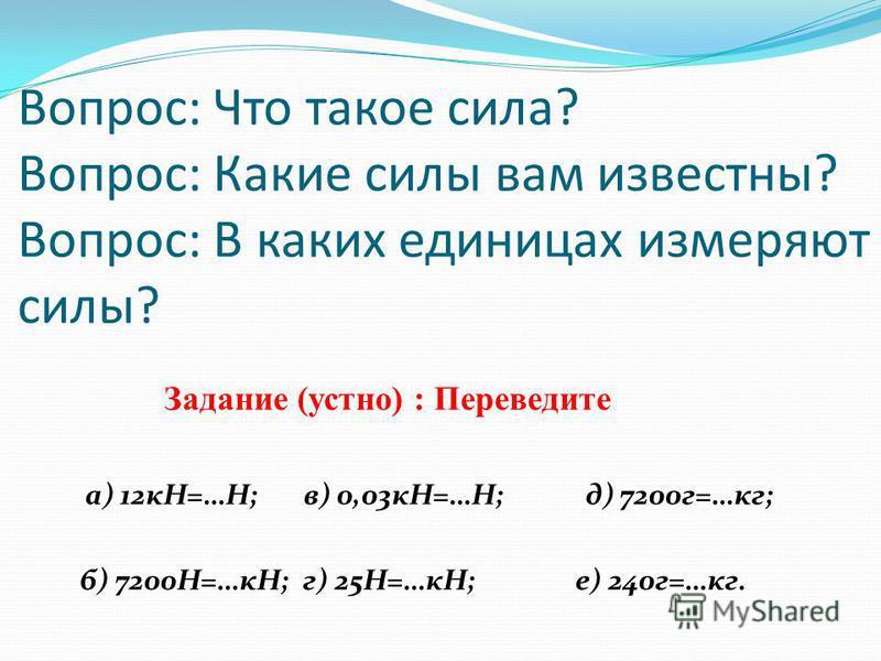 Вопрос: Что такое сила? Вопрос: Какие силы вам известны? Вопрос: В каких единицах измеряют силы? Задание (устно) : Переведите а) 12 кН=…Н; в) 0,03 кН=…Н; д) 7200 г=…кг; б) 7200Н=…кН; г) 25Н=…кН; е) 240 г=…кг.
