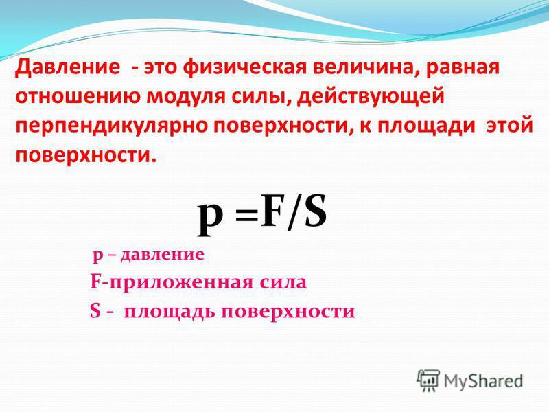 Давление - это физическая величина, равная отношению модуля силы, действующей перпендикулярно поверхности, к площади этой поверхности. р =F/S р – давление F-приложенная сила S - площадь поверхности