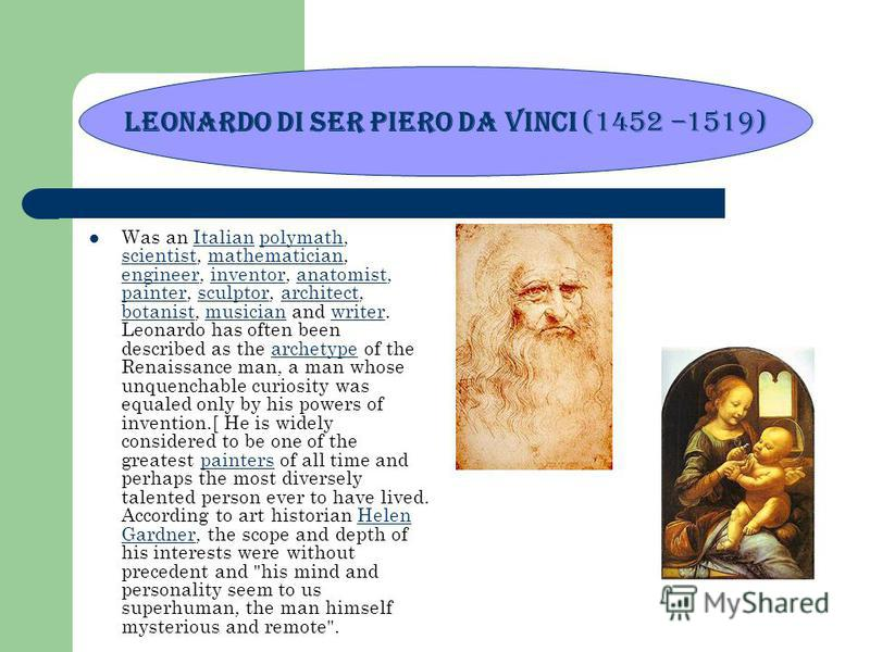 Was an Italian polymath, scientist, mathematician, engineer, inventor, anatomist, painter, sculptor, architect, botanist, musician and writer. Leonardo has often been described as the archetype of the Renaissance man, a man whose unquenchable curiosi