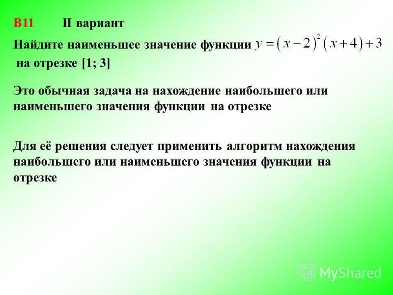 II вариант Найдите наименьшее значение функции Это обычная задача на нахождение наибольшего или наименьшего значения функции на отрезке Для её решения следует применить алгоритм нахождения наибольшего или наименьшего значения функции на отрезке на от
