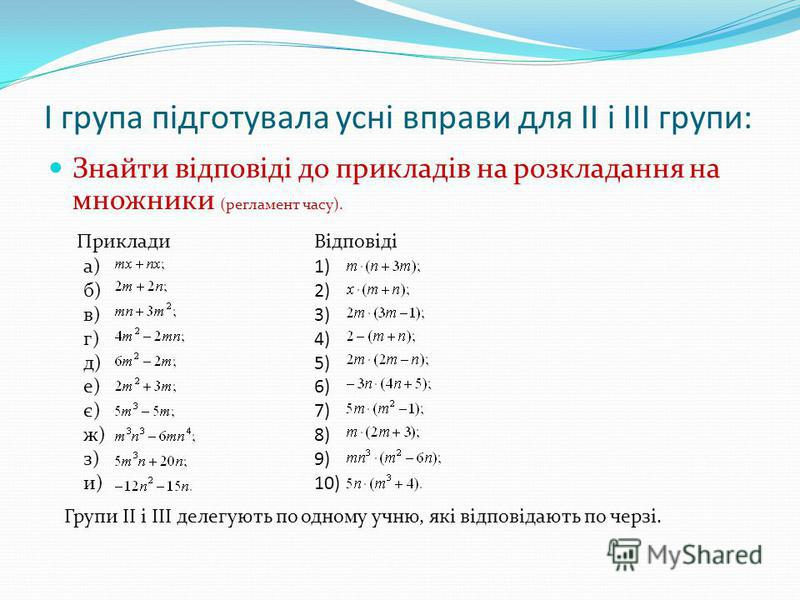 І група підготувала усні вправи для ІІ і ІІІ групи: Знайти відповіді до прикладів на розкладання на множники (регламент часу). ПрикладиВідповіді а) б) в) г) д) е) є) ж) з) и) 1) 2) 3) 4) 5) 6) 7) 8) 9) 10) Групи ІІ і ІІІ делегують по одному учню, які