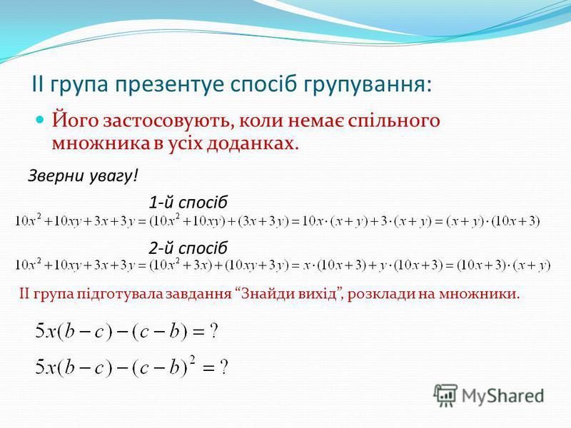 ІІ група презентуе спосіб групування: Його застосовують, коли немає спільного множника в усіх доданках. Зверни увагу! 1-й спосіб 2-й спосіб ІІ група підготувала завдання Знайди вихід, розклади на множники.
