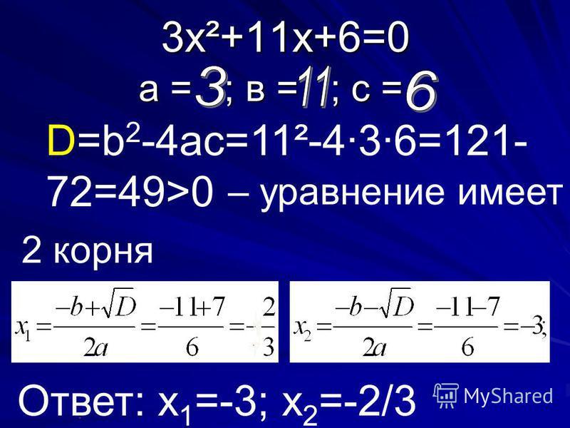 3 х²+11 х+6=0 а = ; в = ; с = D=b 2 -4ac=11²-4·3·6=121- 72=49>0 – уравнение имеет Ответ: х 1 =-3; х 2 =-2/3 2 корня