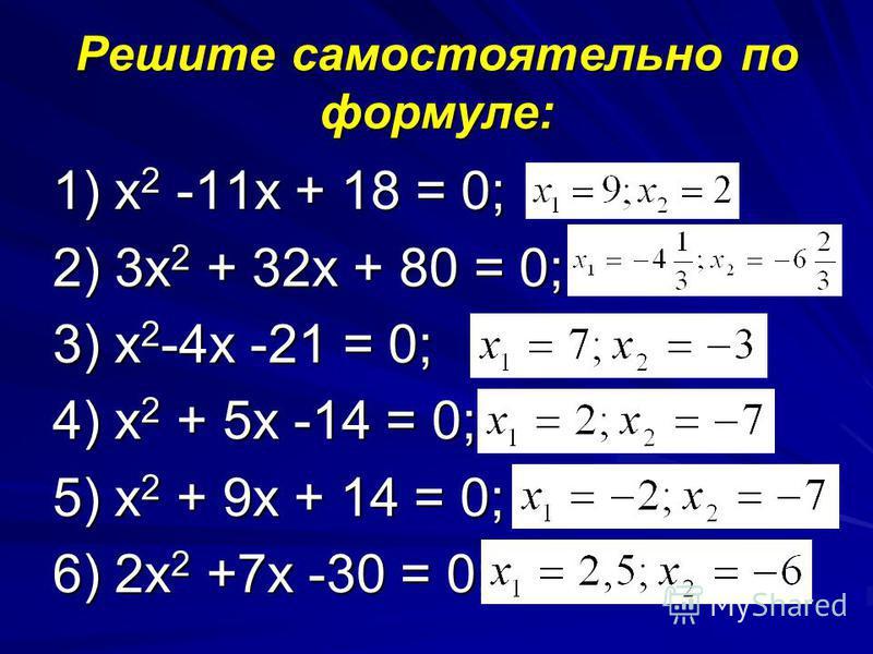 Решите самостоятельно по формуле: 1) х 2 -11 х + 18 = 0; 2) 3 х 2 + 32 х + 80 = 0; 3) х 2 -4 х -21 = 0; 4) х 2 + 5 х -14 = 0; 5) х 2 + 9 х + 14 = 0; 6) 2 х 2 +7 х -30 = 0;