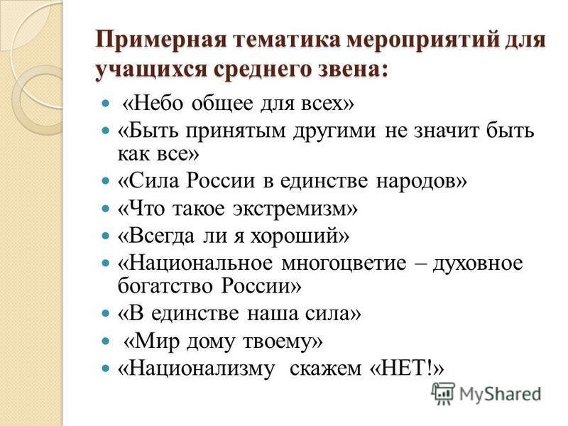 Примерная тематика мероприятий для учащихся среднего звена: «Небо общее для всех» «Быть принятым другими не значит быть как все» «Сила России в единстве народов» «Что такое экстремизм» «Всегда ли я хороший» «Национальное многоцветье – духовное богатс