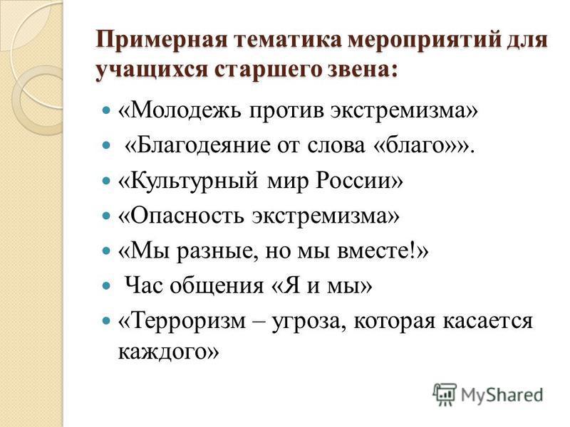 Примерная тематика мероприятий для учащихся старшего звена: «Молодежь против экстремизма» «Благодеяние от слова «благо»». «Культурный мир России» «Опасность экстремизма» «Мы разные, но мы вместе!» Час общения «Я и мы» «Терроризм – угроза, которая кас