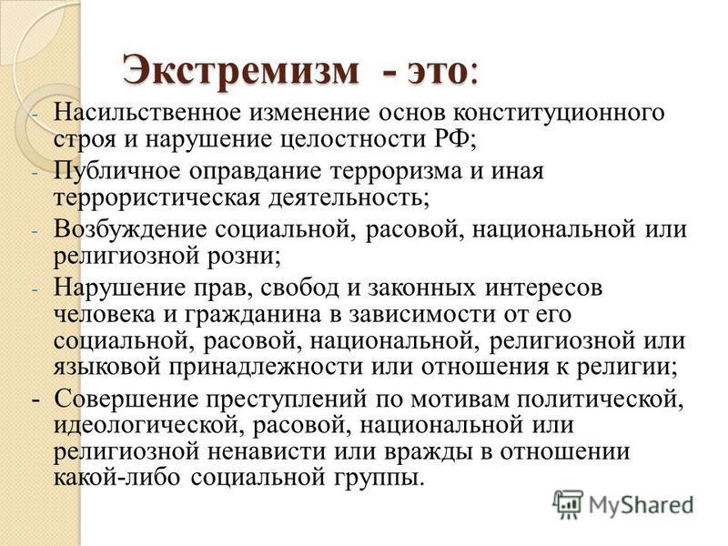 Экстремизм - это: - Насильственное изменение основ конституционного строя и нарушение целостности РФ; - Публичное оправдание терроризма и иная террористическая деятельность; - Возбуждение социальной, расовой, национальной или религиозной розни; - Нар