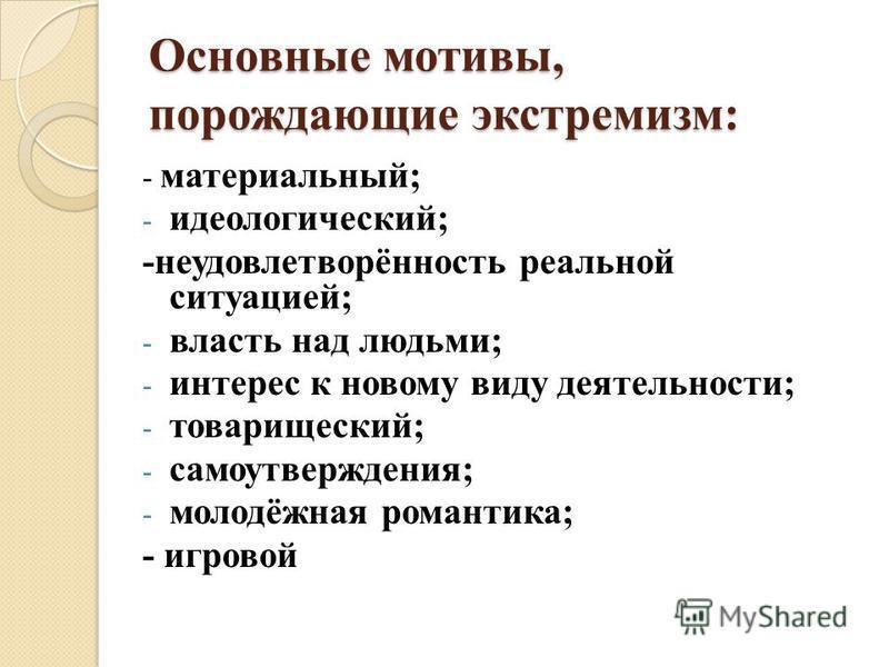 Основные мотивы, порождающие экстремизм: - материальный; - идеологический; -неудовлетворённость реальной ситуацией; - власть над людьми; - интерес к новому виду деятельности; - товарищеский; - самоутверждения; - молодёжная романтика; - игровой
