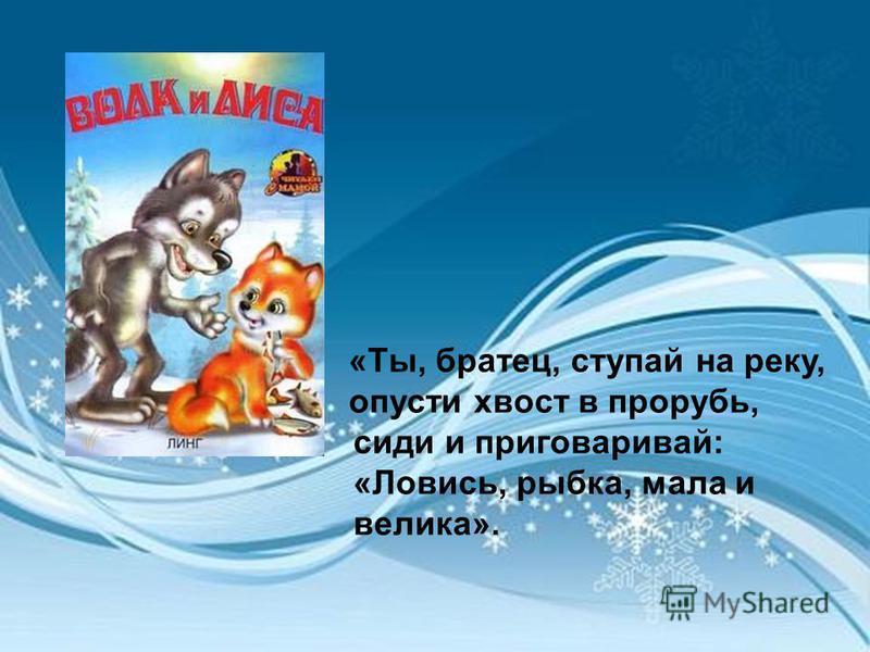 «Ты, братец, ступай на реку, опусти хвост в прорубь, сиди и приговаривай: «Ловись, рыбка, мала и велика».