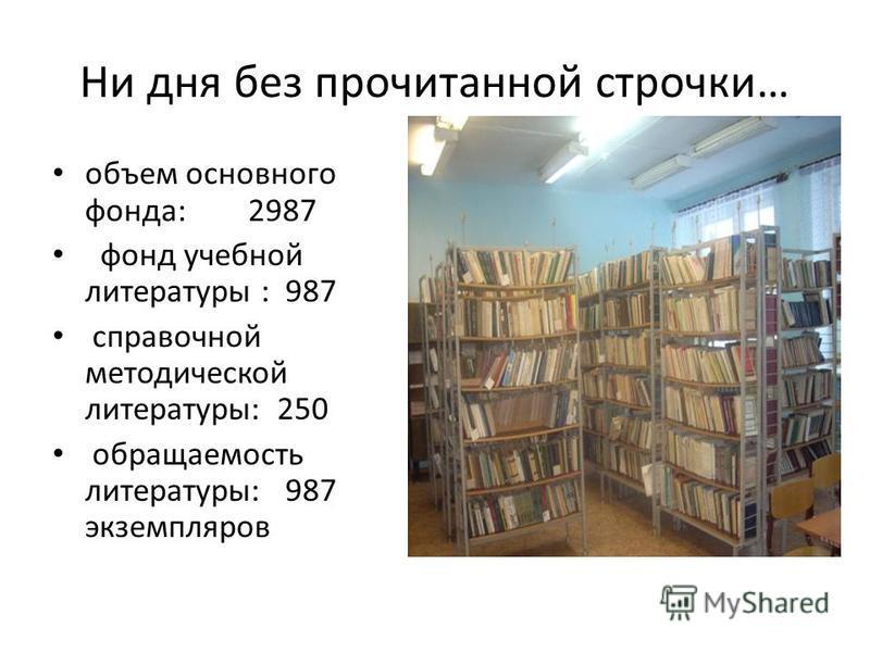 Ни дня без прочитанной строчки… объем основного фонда: 2987 фонд учебной литературы : 987 справочной методической литературы: 250 обращаемость литературы: 987 экземпляров
