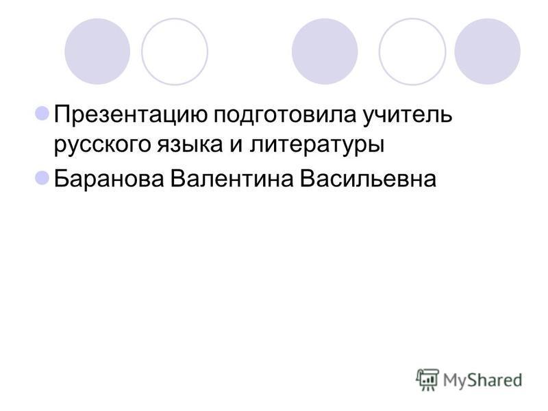 Презентацию подготовила учитель русского языка и литературы Баранова Валентина Васильевна
