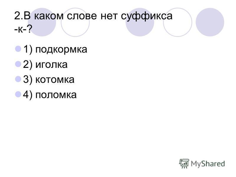 2. В каком слове нет суффикса -к-? 1) подкормка 2) иголка 3) котомка 4) поломка