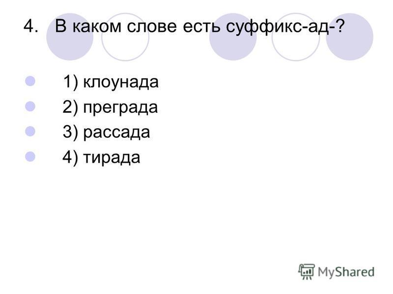 4. В каком слове есть суффикс-ад-? 1) клоунада 2) преграда 3) рассада 4) тирада