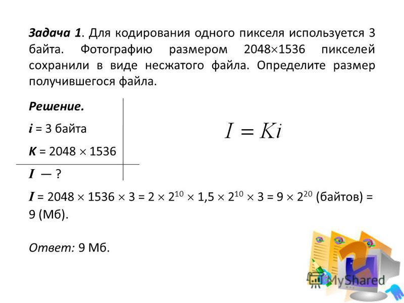 Задача 1. Для кодирования одного пикселя используется 3 байта. Фотографию размером 2048 1536 пикселей сохранили в виде несжатого файла. Определите размер получившегося файла. Решение. i = 3 байта K = 2048 1536 I ? I = 2048 1536 3 = 2 2 10 1,5 2 10 3