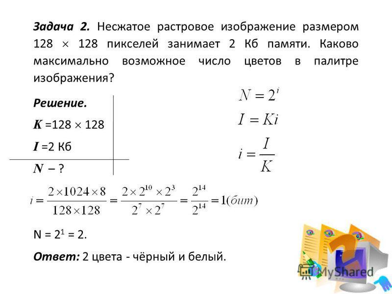 Задача 2. Несжатое растровое изображение размером 128 128 пикселей занимает 2 Кб памяти. Каково максимально возможное число цветов в палитре изображения? Решение. K =128 128 I =2 Кб N – ? N = 2 1 = 2. Ответ: 2 цвета - чёрный и белый.