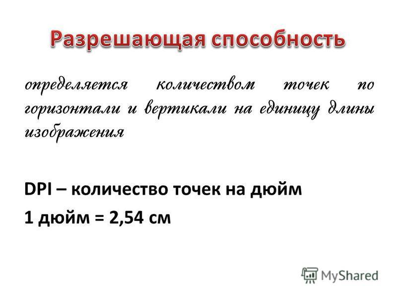 определяется количеством точек по горизонтали и вертикали на единицу длины изображения DPI – количество точек на дюйм 1 дюйм = 2,54 см