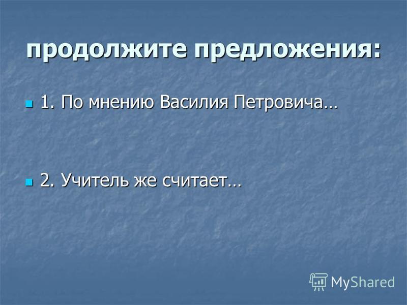 продолжите предложения: 1. По мнению Василия Петровича… 1. По мнению Василия Петровича… 2. Учитель же считает… 2. Учитель же считает…