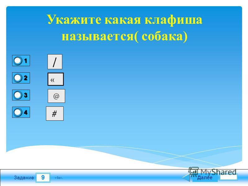9 Задание Далее 1 бал. 1111 0 2222 0 3333 0 4444 0 Укажите какая клавиша называется( собака) / « @ #