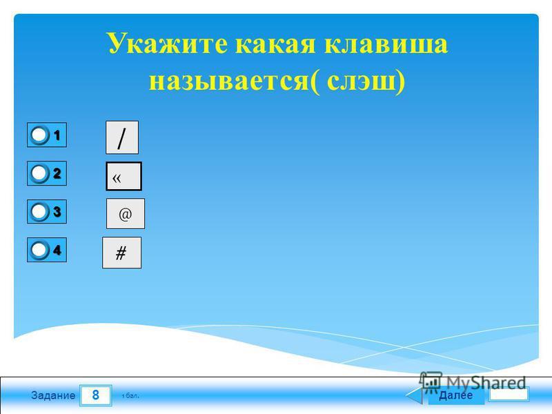 8 Задание Далее 1 бал. 1111 0 2222 0 3333 0 4444 0 Укажите какая клавиша называется( слэш) / « @ #