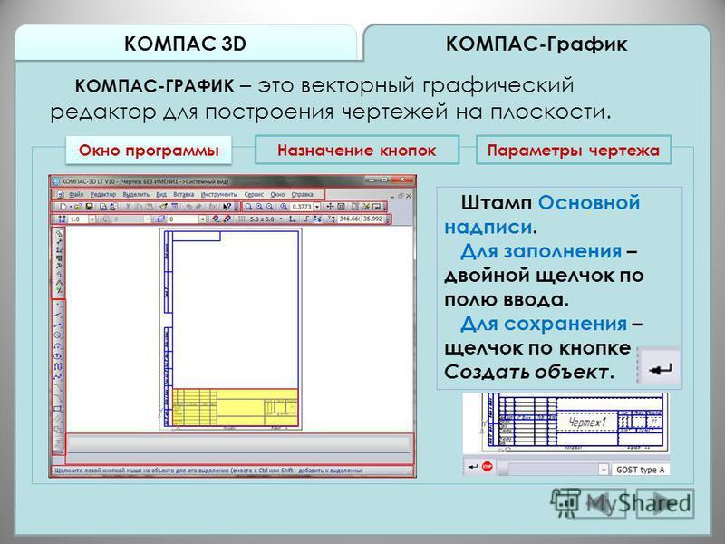 КОМПАС 3D КОМПАС-График КОМПАС-ГРАФИК – это векторный графический редактор для построения чертежей на плоскости. Окно программы Назначение кнопок Штамп Основной надписи. Для заполнения – двойной щелчок по полю ввода. Для сохранения – щелчок по кнопке