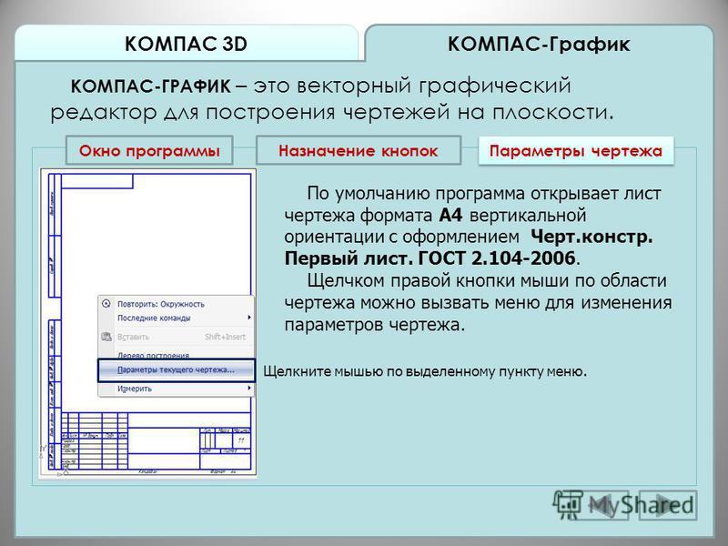 КОМПАС 3D КОМПАС-График КОМПАС-ГРАФИК – это векторный графический редактор для построения чертежей на плоскости. Окно программы Назначение кнопок Параметры чертежа По умолчанию программа открывает лист чертежа формата А4 вертикальной ориентации с офо