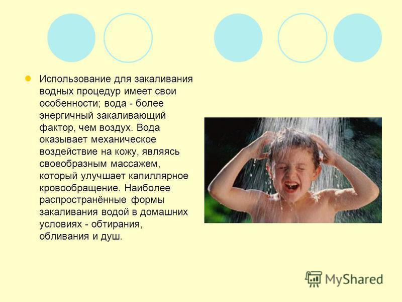 Использование для закаливания водных процедур имеет свои особенности; вода - более энергичный закаливающий фактор, чем воздух. Вода оказывает механическое воздействие на кожу, являясь своеобразным массажем, который улучшает капиллярное кровообращение