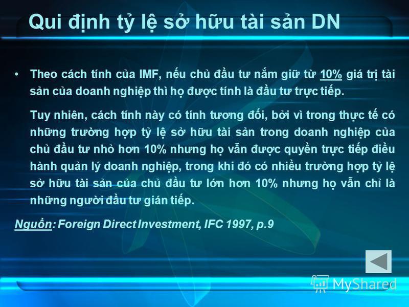8 Qui đnh t l s hu tài sn DN Theo cách tính ca IMF, nu ch đu tư nm gi t 10% giá tr tài sn ca doanh nghip thì h đưc tính là đu tư trc tip. Tuy nhiên, cách tính này có tính tương đi, bi vì trong thc t có nhng trưng hp t l s hu tài sn trong doanh nghip