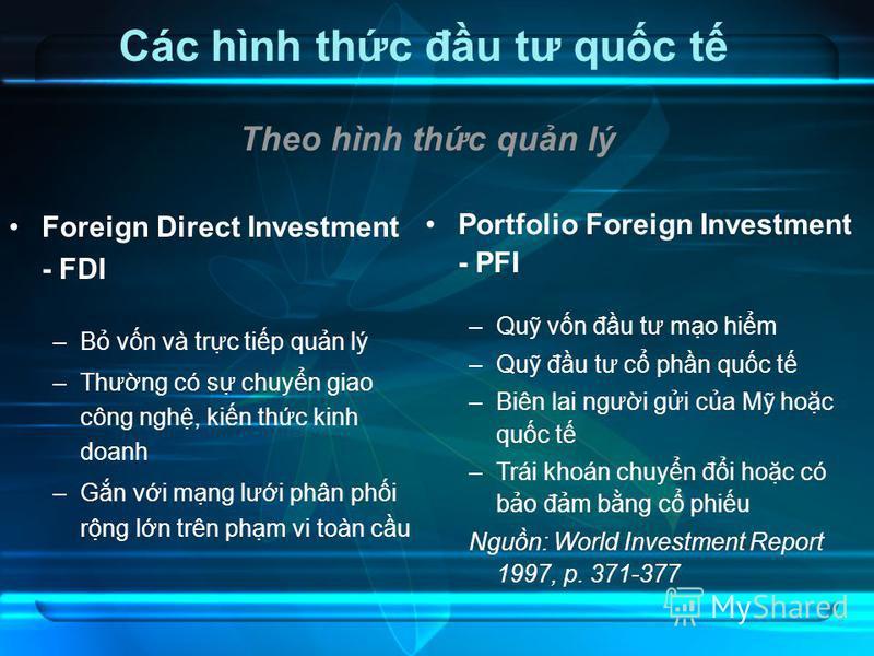 9 Các hình thc đu tư quc t Foreign Direct Investment - FDI –B vn và trc tip qun lý –Thưng có s chuyn giao công ngh, kin thc kinh doanh –Gn vi mng lưi phân phi rng ln trên phm vi toàn cu Portfolio Foreign Investment - PFI –Qu vn đu tư mo him –Qu đu tư