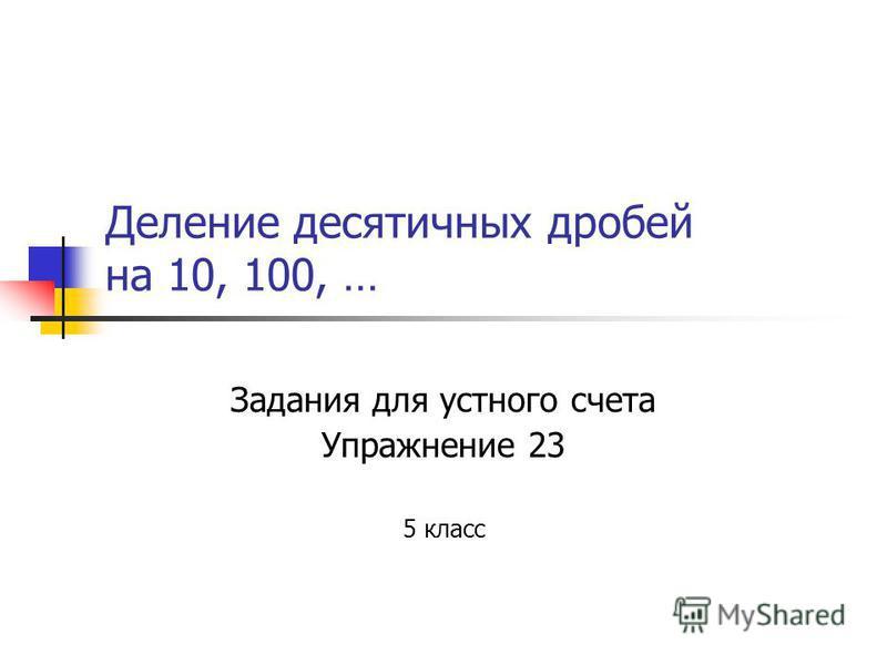 Деление десятичных дробей на 10, 100, … Задания для устного счета Упражнение 23 5 класс