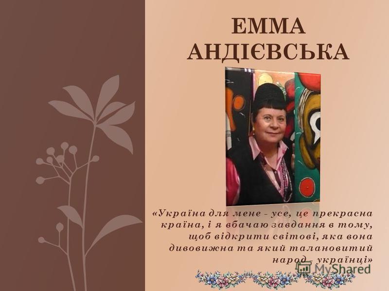 «Україна для мене - усе, це прекрасна країна, і я вбачаю завдання в тому, щоб відкрити світові, яка вона дивовижна та який талановитий народ - українці» ЕММА АНДІЄВСЬКА