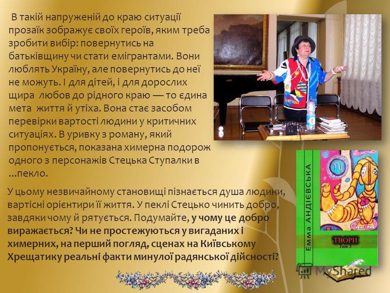 В такій напруженій до краю ситуації прозаїк зображує своїх героїв, яким треба зробити вибір: повернутись на батьківщину чи стати емігрантами. Вони люблять Україну, але повернутись до неї не можуть. І для дітей, і для дорослих щира любов до рідного кр