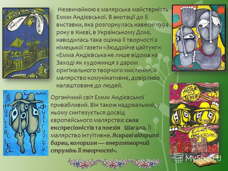 Незвичайною є малярська майстерність Емми Андієвської. В анотації до її виставки, яка розгорнулась навесні 1994 року в Києві, в Українському Домі, наводилась така оцінка її творчості з німецької газети «Зюддойче цайтунг»: «Емма Андієвська не лише від