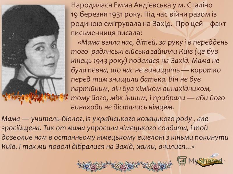 Народилася Емма Андієвська у м. Сталіно 19 березня 1931 року. Під час війни разом із родиною емігрувала на Захід. Про цей факт письменниця писала: «Мама взяла нас, дітей, за руку і в переддень того радянські війська зайняли Київ (це був кінець 1943 р