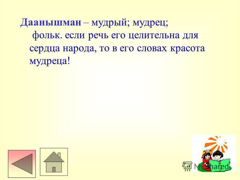 Даанышман – мудрый; мудрец; фольк. если речь его целительна для сердца народа, то в его словах красота мудреца!